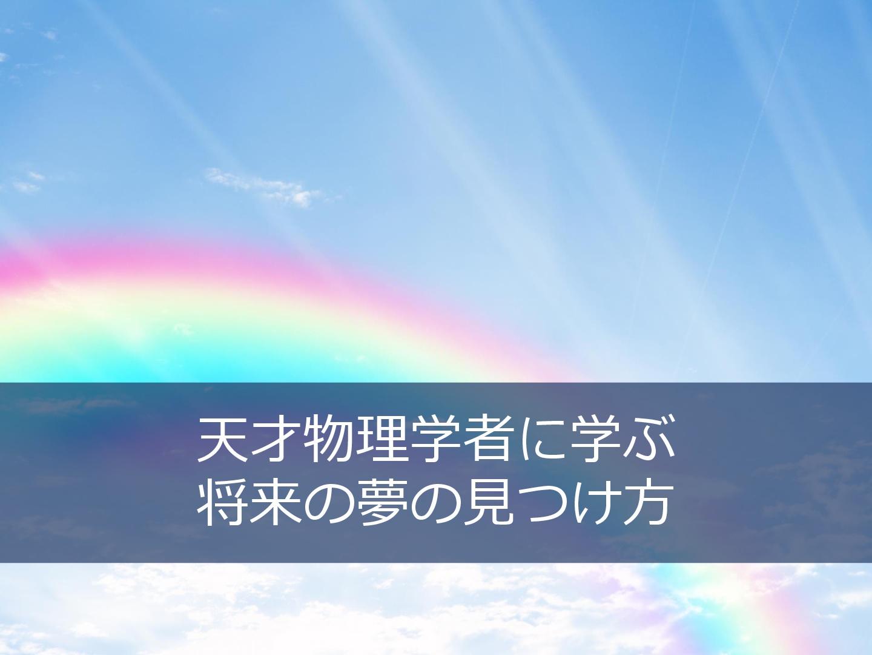 「デカルトがその気になったのは、虹が美しいと思ったからだよ。」将来の夢が分からない高校生に送りたい、物理学者ファインマンの言葉